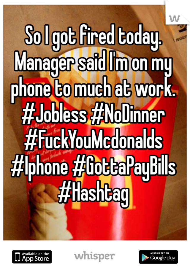 So I got fired today. Manager said I'm on my phone to much at work.  #Jobless #NoDinner #FuckYouMcdonalds #Iphone #GottaPayBills #Hashtag