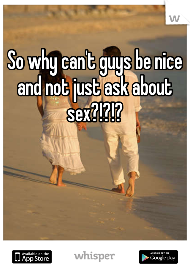 So why can't guys be nice and not just ask about sex?!?!?