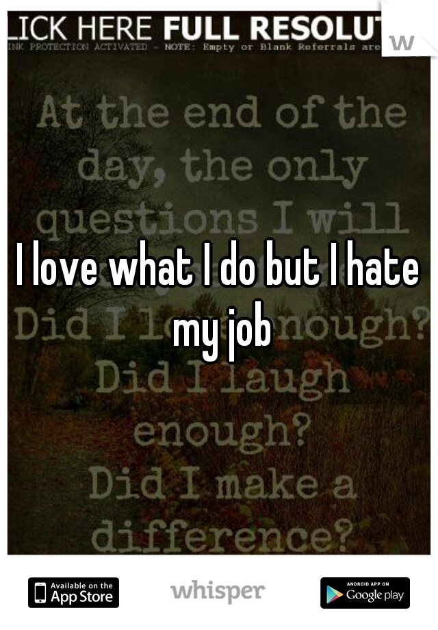 I love what I do but I hate my job
