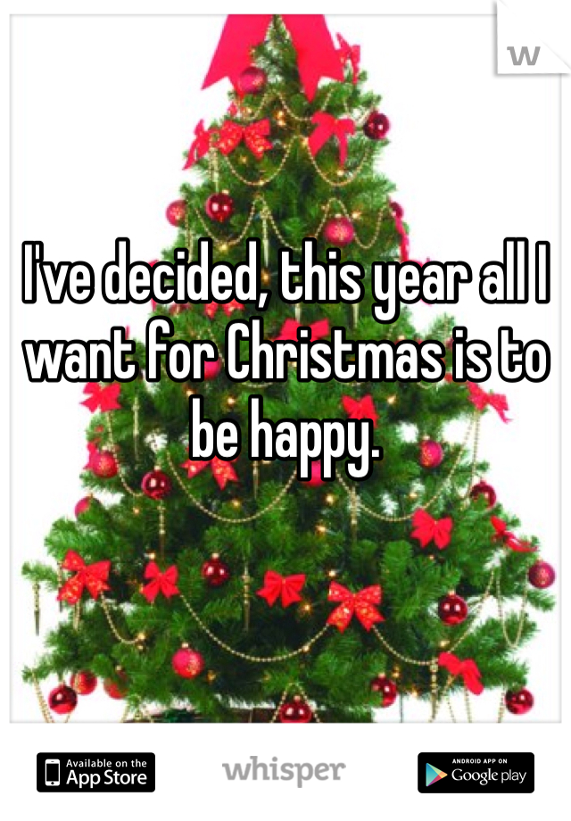 I've decided, this year all I want for Christmas is to be happy.