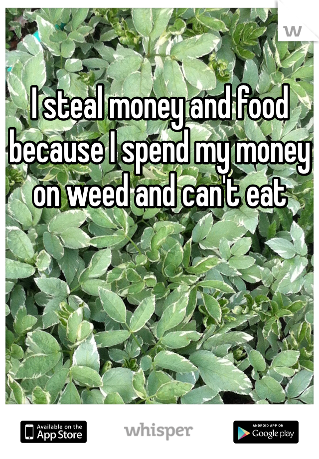 I steal money and food because I spend my money on weed and can't eat