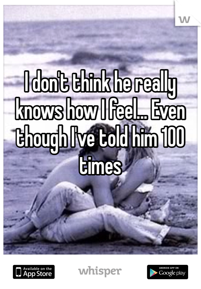 I don't think he really knows how I feel... Even though I've told him 100 times