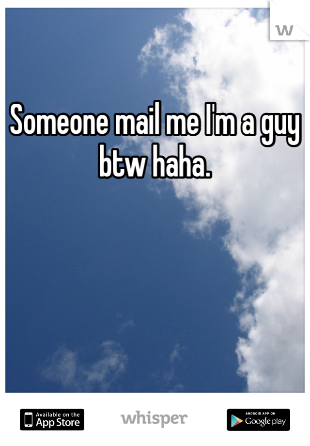 Someone mail me I'm a guy btw haha.