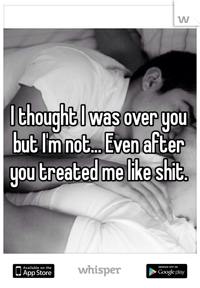 I thought I was over you but I'm not... Even after you treated me like shit.