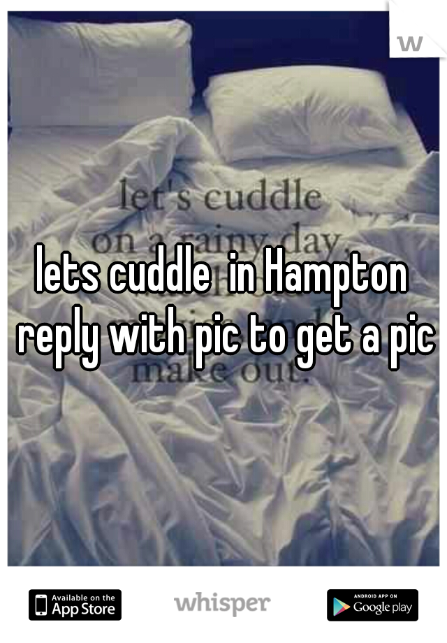 lets cuddle  in Hampton reply with pic to get a pic