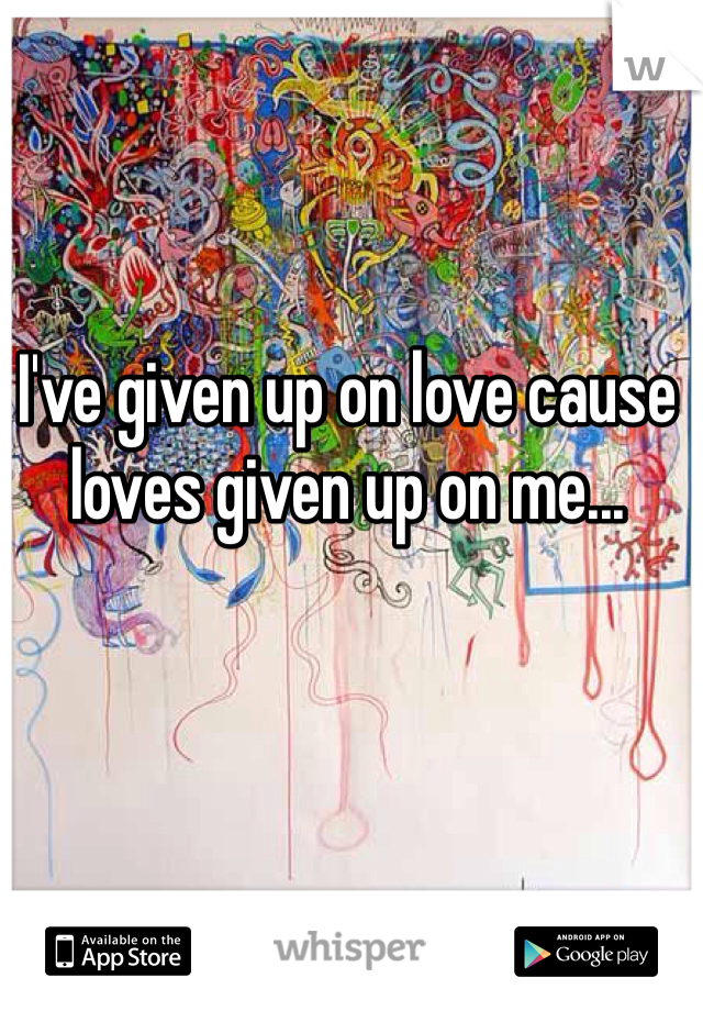 I've given up on love cause loves given up on me...