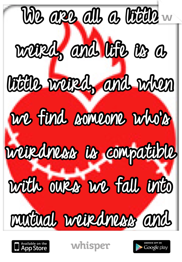 We are all a little weird, and life is a little weird, and when we find someone who's weirdness is compatible with ours we fall into mutual weirdness and call it true love