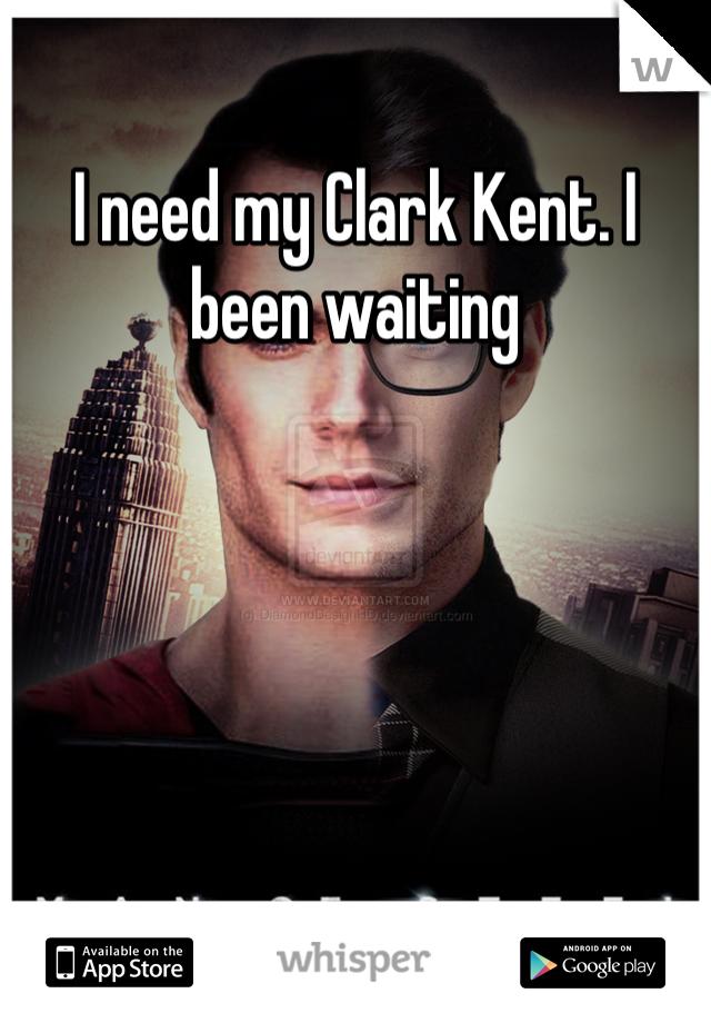 I need my Clark Kent. I been waiting