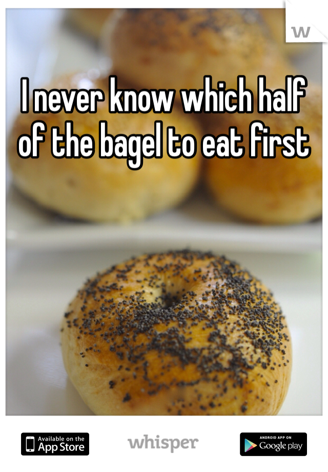 I never know which half of the bagel to eat first