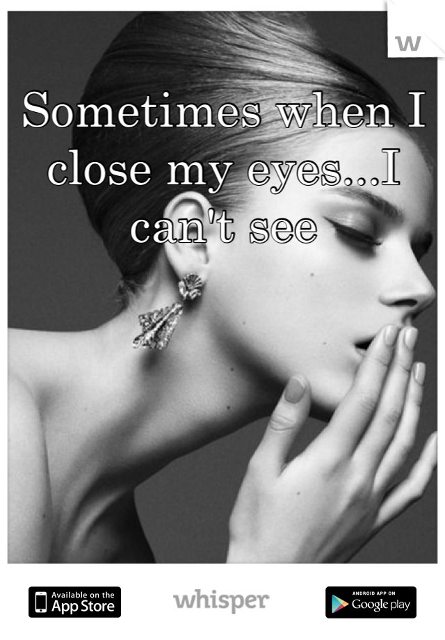 Sometimes when I close my eyes...I can't see