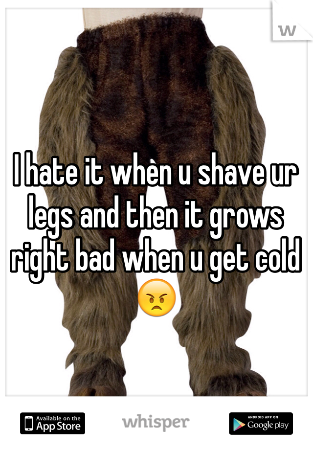 I hate it when u shave ur legs and then it grows right bad when u get cold 😠