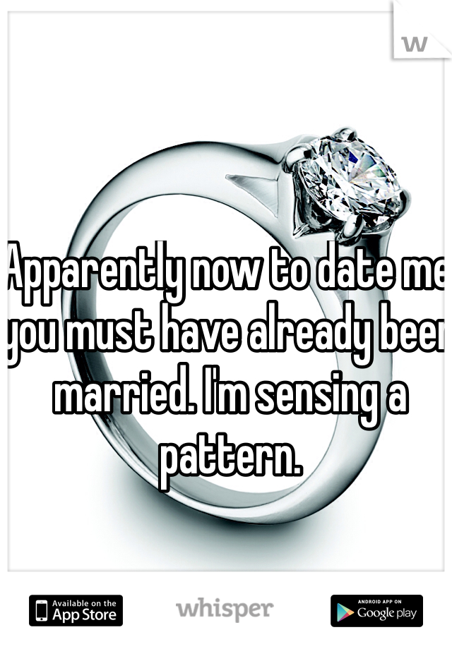 Apparently now to date me, you must have already been married. I'm sensing a pattern.