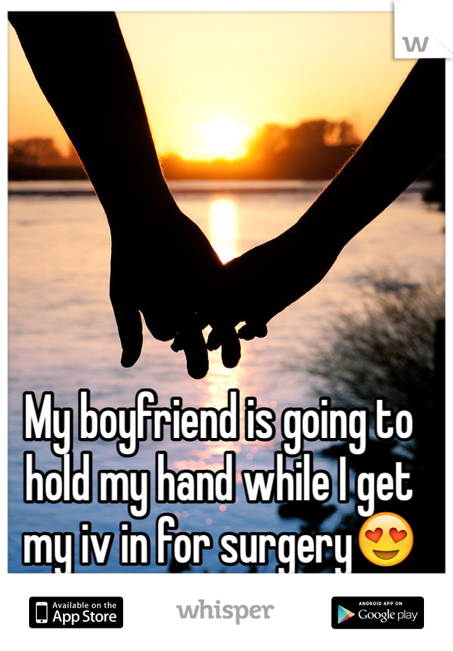 My boyfriend is going to hold my hand while I get my iv in for surgery😍