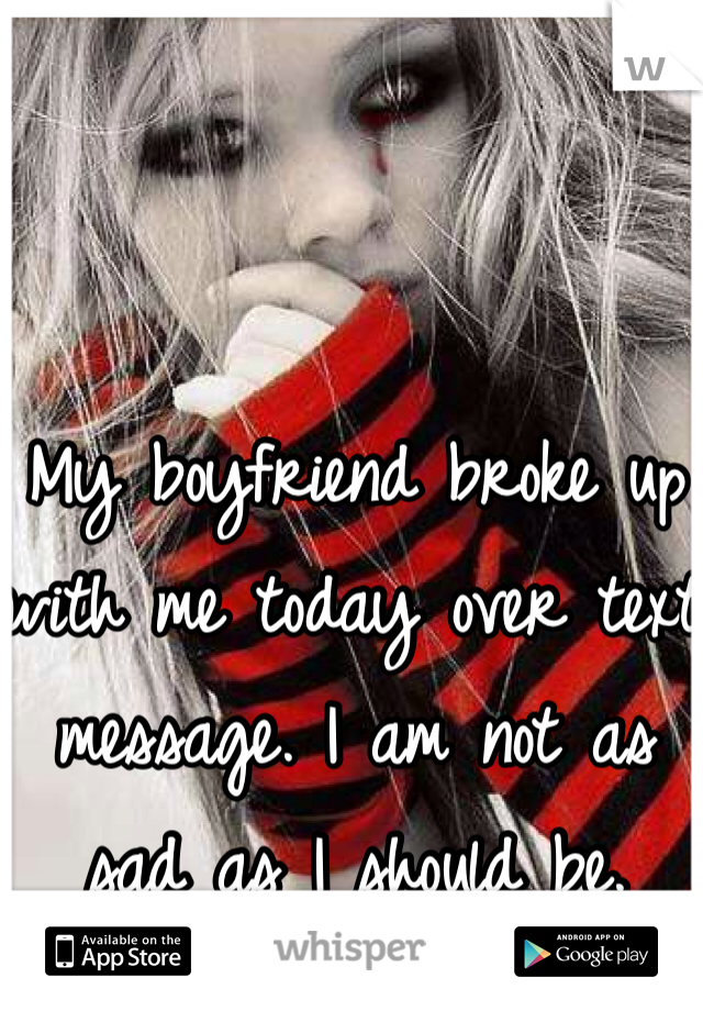 My boyfriend broke up with me today over text message. I am not as sad as I should be.