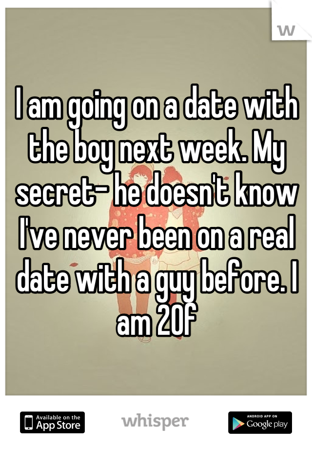 I am going on a date with the boy next week. My secret- he doesn't know I've never been on a real date with a guy before. I am 20f