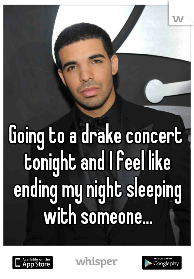 Going to a drake concert tonight and I feel like ending my night sleeping with someone...