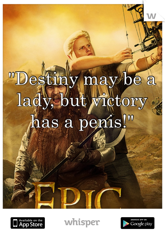 """""""Destiny may be a lady, but victory has a penis!"""""""