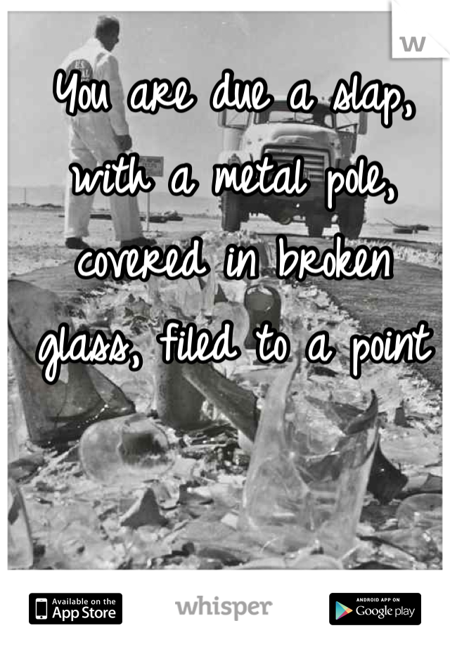 You are due a slap, with a metal pole, covered in broken glass, filed to a point