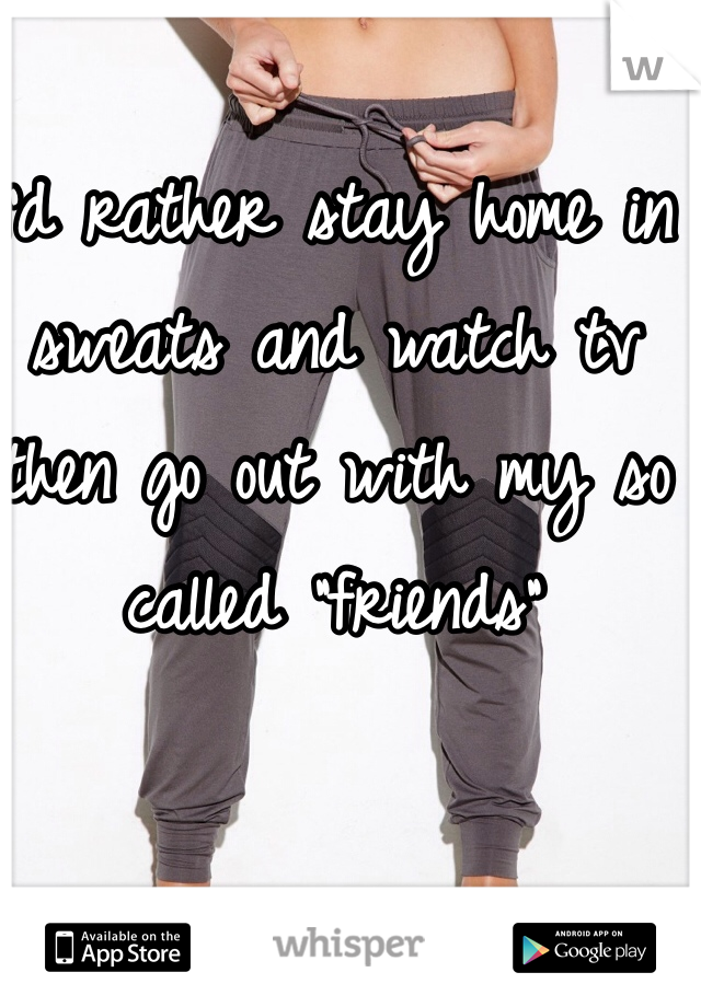 """I'd rather stay home in sweats and watch tv then go out with my so called """"friends"""""""