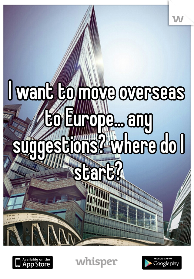 I want to move overseas to Europe... any suggestions? where do I start?