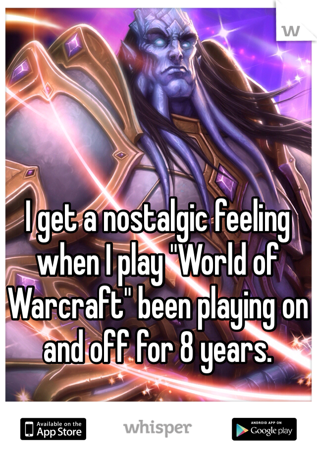 """I get a nostalgic feeling when I play """"World of Warcraft"""" been playing on and off for 8 years."""