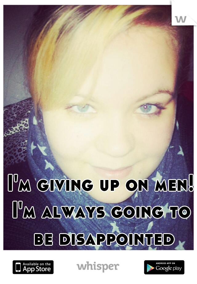 I'm giving up on men! I'm always going to be disappointed and than hurt! -.-'