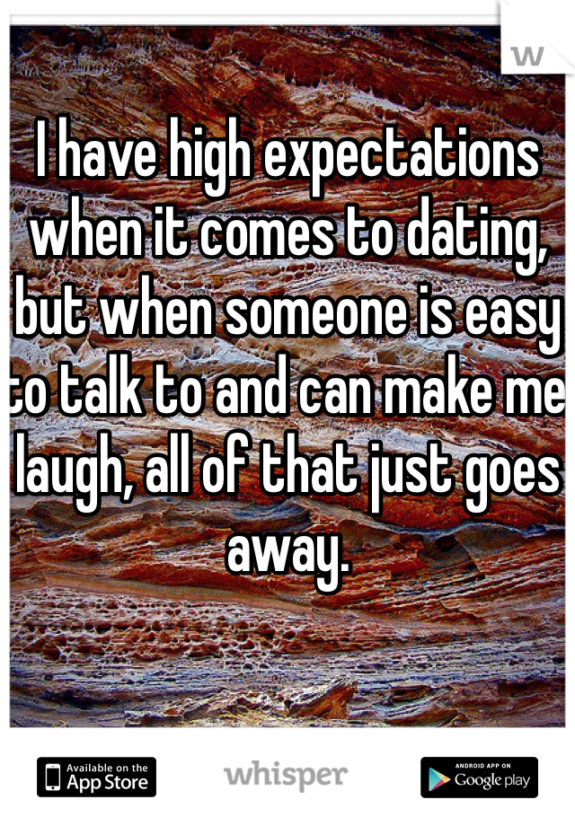 I have high expectations when it comes to dating, but when someone is easy to talk to and can make me laugh, all of that just goes away.