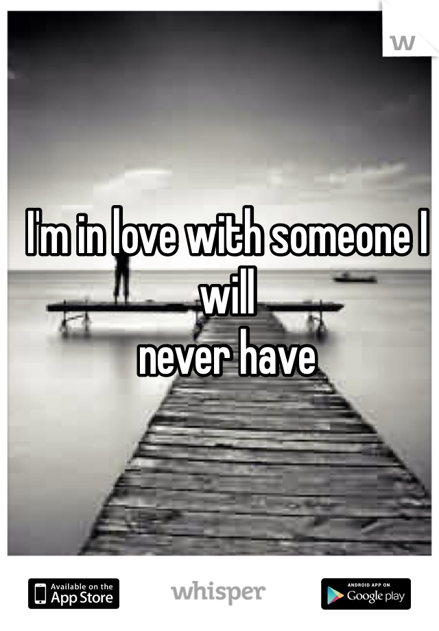 I'm in love with someone I will never have