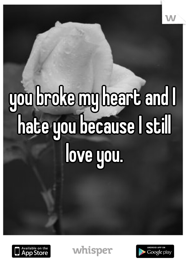 you broke my heart and I hate you because I still love you.