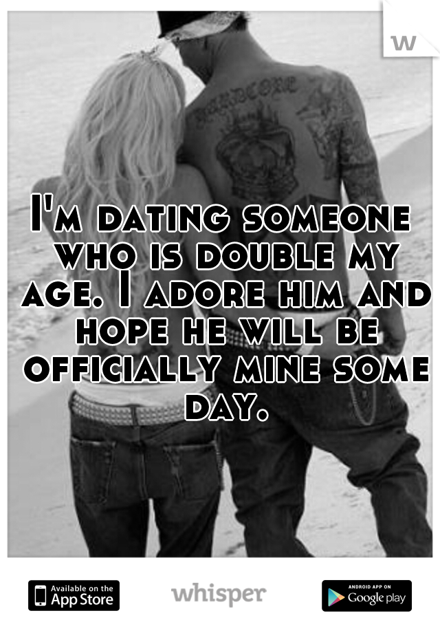 I'm dating someone who is double my age. I adore him and hope he will be officially mine some day.