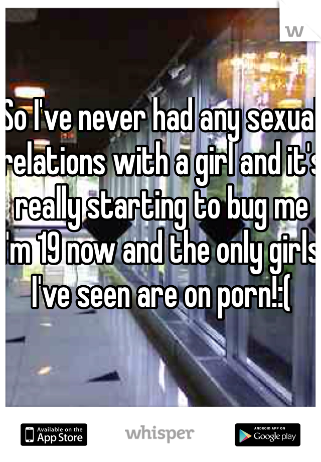 So I've never had any sexual relations with a girl and it's really starting to bug me I'm 19 now and the only girls I've seen are on porn!:(
