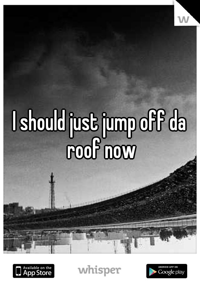 I should just jump off da roof now