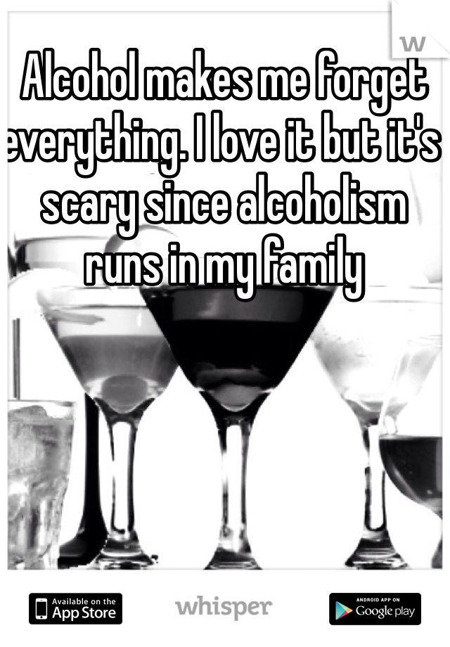 Alcohol makes me forget everything. I love it but it's scary since alcoholism runs in my family