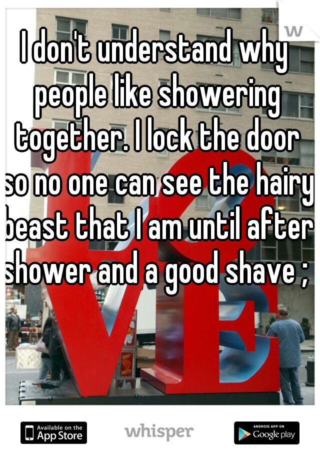 I don't understand why people like showering together. I lock the door so no one can see the hairy beast that I am until after shower and a good shave ; )