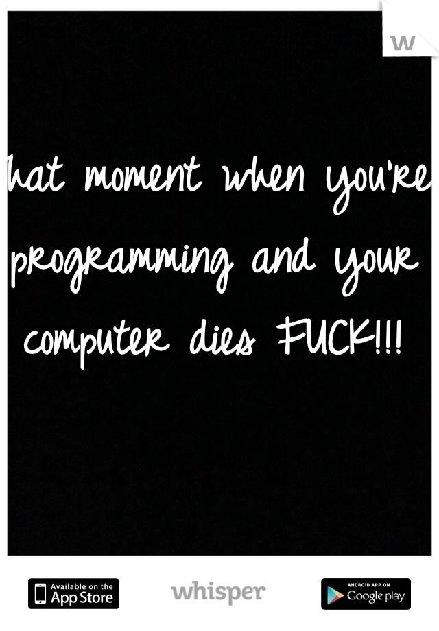 That moment when you're programming and your computer dies FUCK!!!