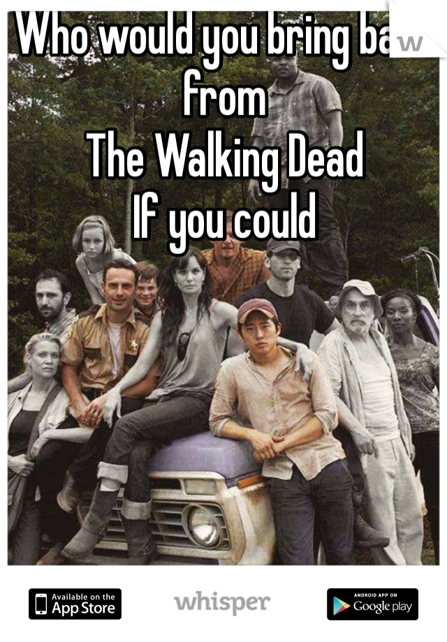 Who would you bring back from The Walking Dead If you could