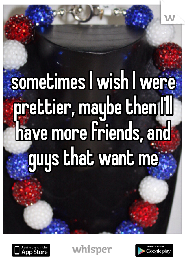 sometimes I wish I were prettier, maybe then I'll have more friends, and guys that want me