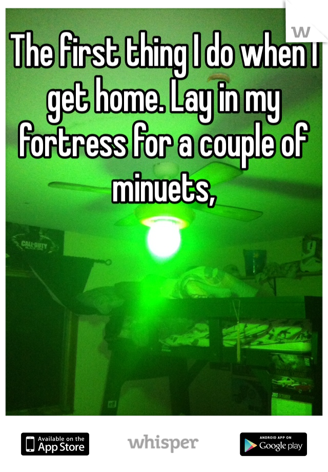 The first thing I do when I get home. Lay in my fortress for a couple of minuets,