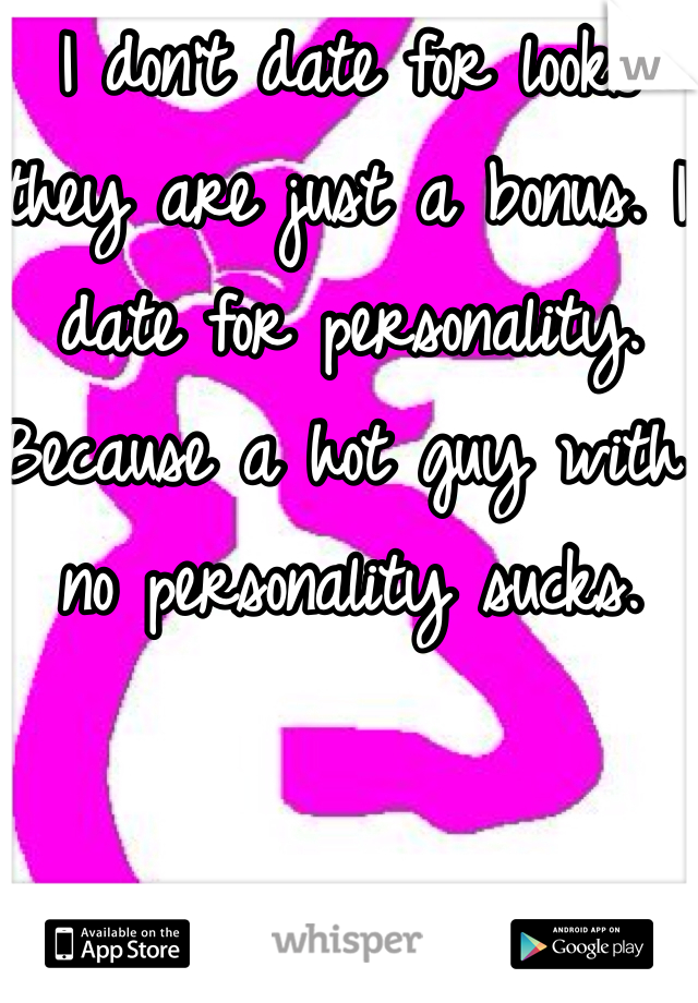 I don't date for looks they are just a bonus. I date for personality. Because a hot guy with no personality sucks.