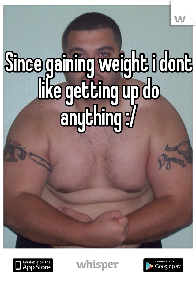 Since gaining weight i dont like getting up do anything :/