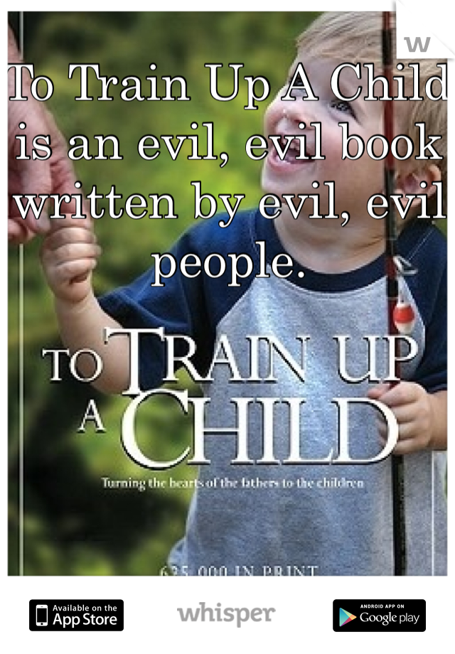 To Train Up A Child is an evil, evil book written by evil, evil people.