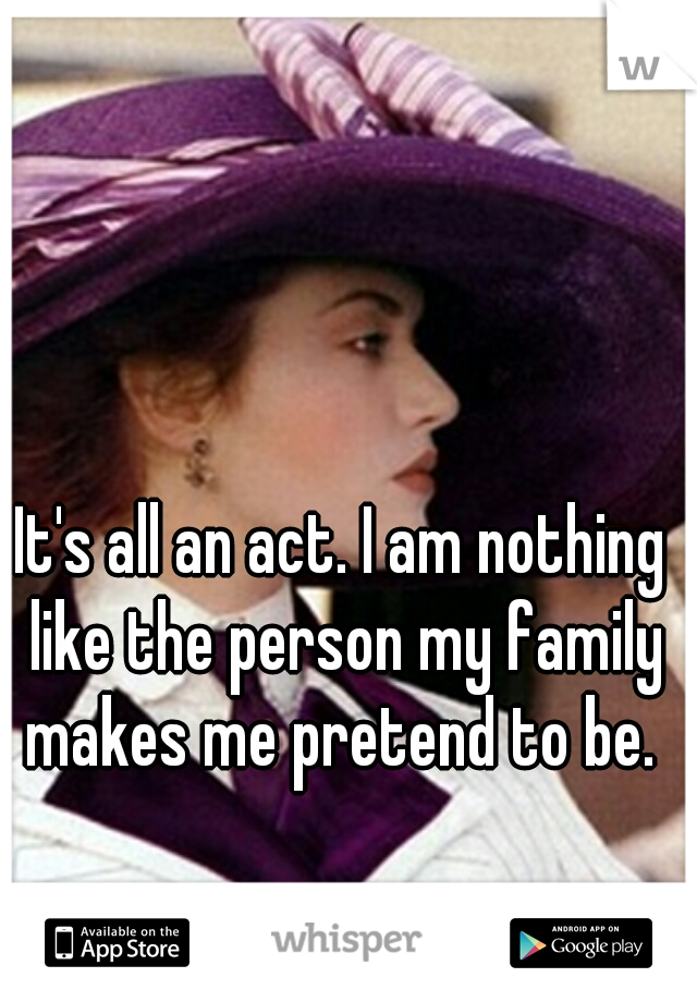 It's all an act. I am nothing like the person my family makes me pretend to be.
