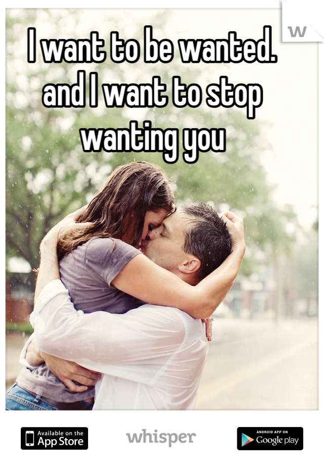 I want to be wanted. and I want to stop wanting you