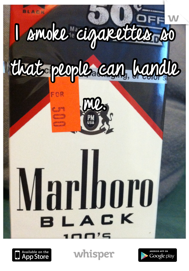 I smoke cigarettes so that people can handle me.