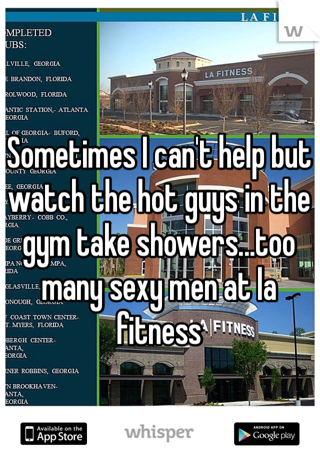 Sometimes I can't help but watch the hot guys in the gym take showers...too many sexy men at la fitness