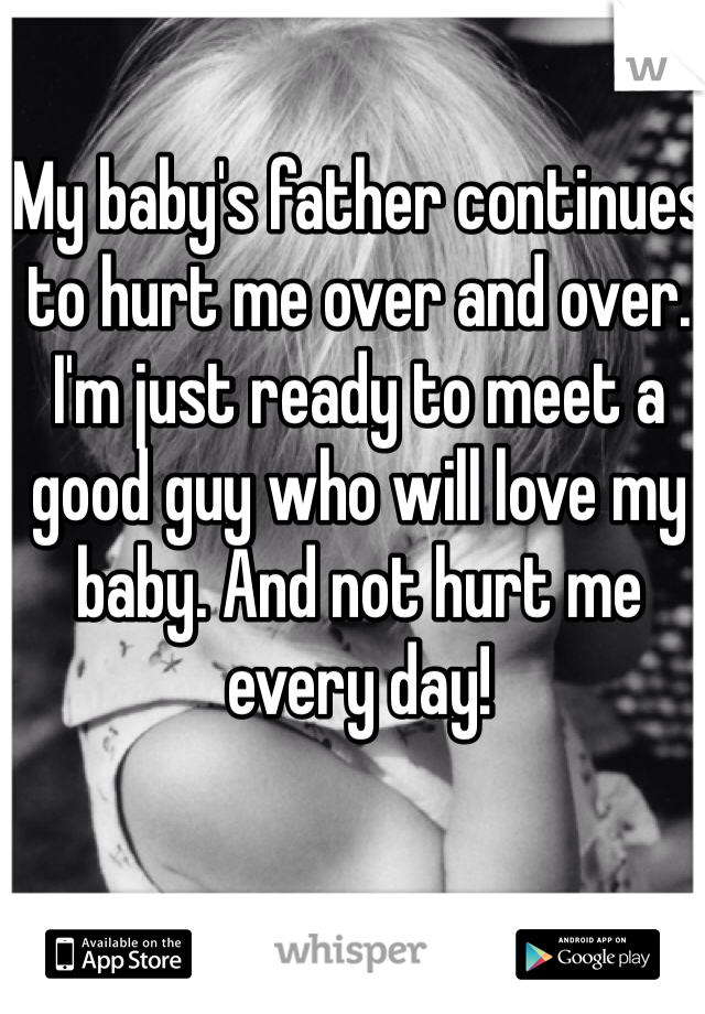 My baby's father continues to hurt me over and over. I'm just ready to meet a good guy who will love my baby. And not hurt me every day!
