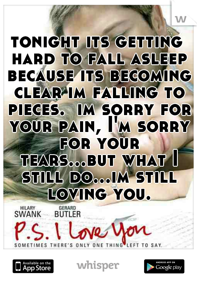 tonight its getting hard to fall asleep because its becoming clear im falling to pieces.  im sorry for your pain, I'm sorry for your tears...but what I still do...im still loving you.