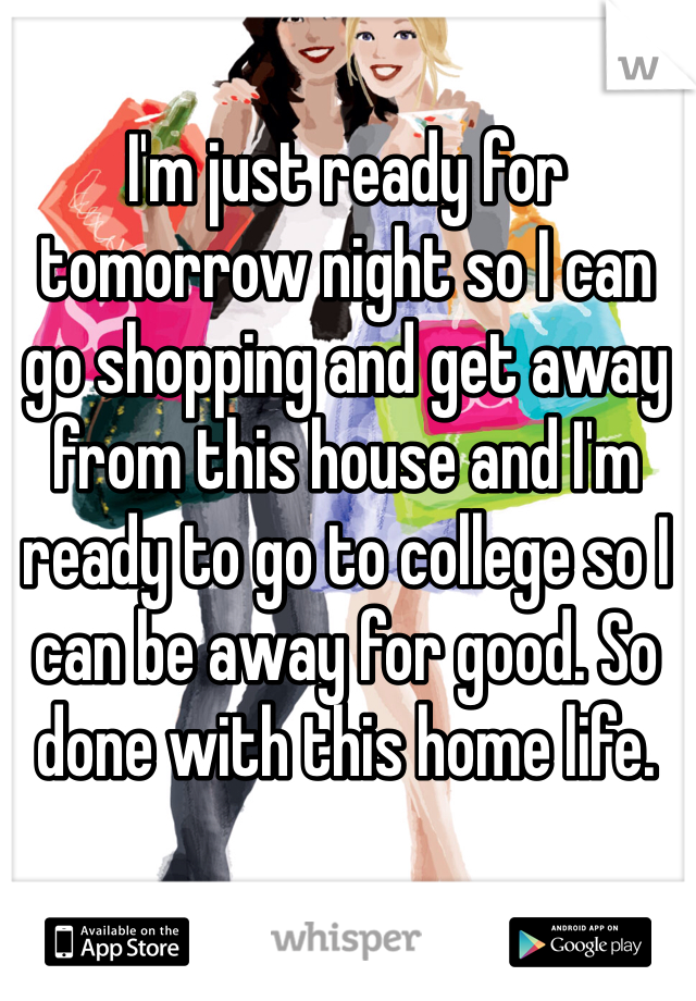 I'm just ready for tomorrow night so I can go shopping and get away from this house and I'm ready to go to college so I can be away for good. So done with this home life.