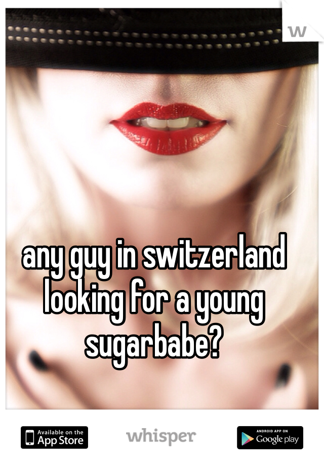 any guy in switzerland looking for a young sugarbabe?