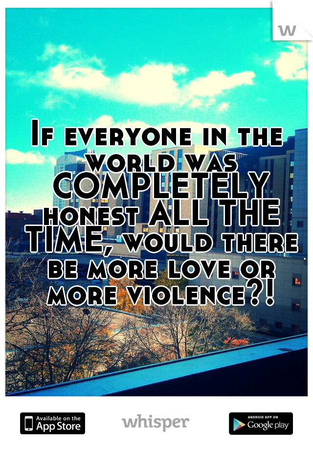 If everyone in the world was COMPLETELY honest ALL THE TIME, would there be more love or more violence?!